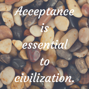 Acceptance is essential to civilization.
